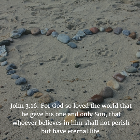 John 3:16: For God so loved the world that he gave his one and only Son, that whoever believes in him shall not perish but have eternal life.