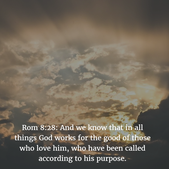 Rom 8:28: And we know that in all things God works for the good of those who love him, who have been called according to his purpose.