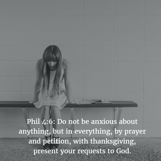 Phil 4:6: Do not be anxious about anything, but in everything, by prayer and petition, with thanksgiving, present your requests to God.