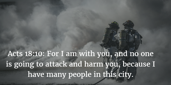 Acts 18:10: For I am with you, and no one is going to attack and harm you, because I have many people in this city.