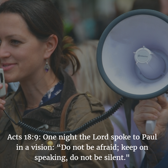 "Acts 18:9: One night the Lord spoke to Paul in a vision: ""Do not be afraid; keep on speaking, do not be silent."""